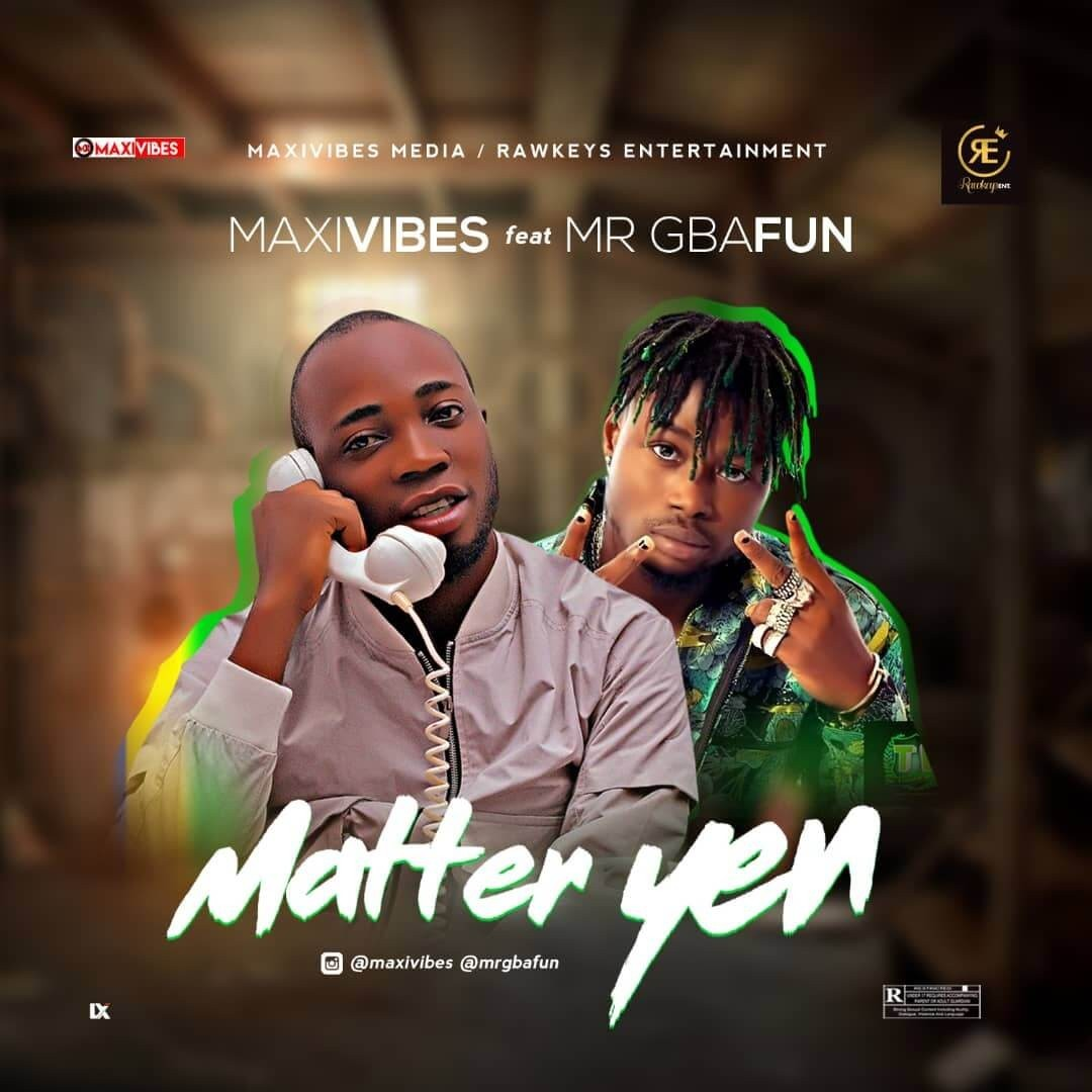 maxivibes ft Mr Gbafun matter yen